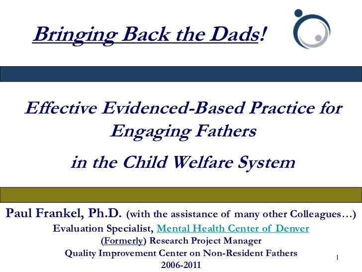 Bringing Back the Dads!   Effective Evidenced-Based Practice for              Engaging Fathers            in the Child Wel...