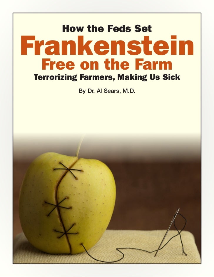 How the Feds SetFrankenstein Free on the FarmTerrorizing Farmers, Making Us Sick          By Dr. Al Sears, M.D.