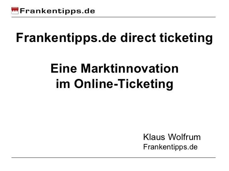 Frankentipps.de direct ticketing Eine Marktinnovation im Online-Ticketing Klaus Wolfrum Frankentipps.de