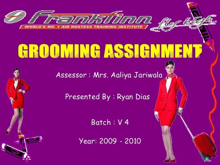 GROOMING ASSIGNMENT Presented By : Ryan Dias   Assessor : Mrs. Aaliya Jariwala  Batch : V 4 Year: 2009 - 2010