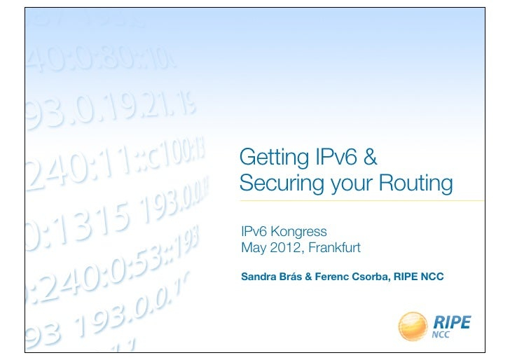 Getting IPv6 &Securing your RoutingIPv6 KongressMay 2012, FrankfurtSandra Brás & Ferenc Csorba, RIPE NCC