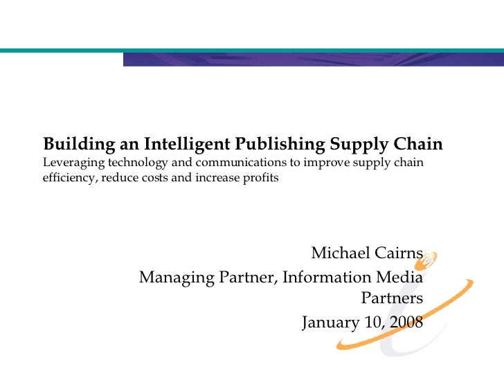 Building an Intelligent Publishing Supply Chain Leveraging technology and communications to improve supply chain efficienc...