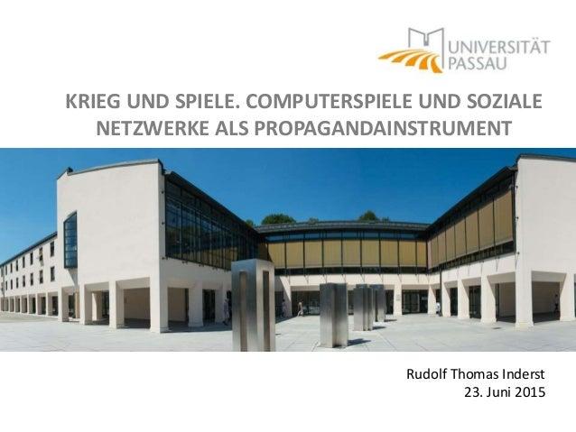 KRIEG UND SPIELE. COMPUTERSPIELE UND SOZIALE NETZWERKE ALS PROPAGANDAINSTRUMENT Rudolf Thomas Inderst 23. Juni 2015