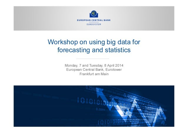 Workshop on using big data for forecasting and statistics Monday, 7 and Tuesday, 8 April 2014 European Central Bank, Eurot...