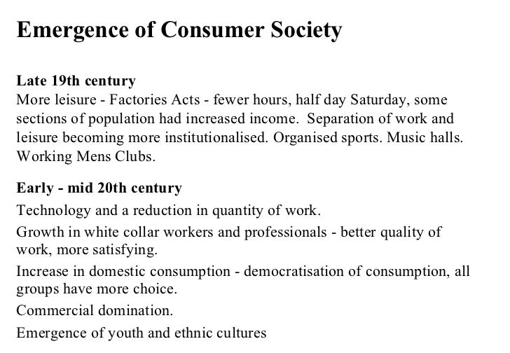 Emergence of Consumer Society Late 19th century More leisure - Factories Acts - fewer hours, half day Saturday, some secti...