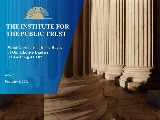 THE INSTITUTE FORTHE PUBLIC TRUST What Goes Through The Heads of Our Elective Leaders (If Anything At All?)AENCFebruary 8,...