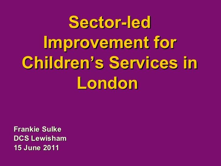 Sector-led Improvement for Children's Services in London  Frankie Sulke DCS Lewisham 15 June 2011