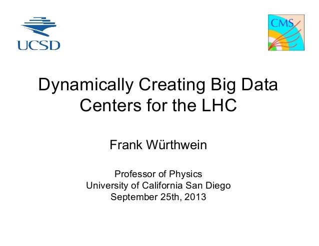 Dynamically Creating Big Data Centers for the LHC Frank Würthwein Professor of Physics University of California San Diego ...