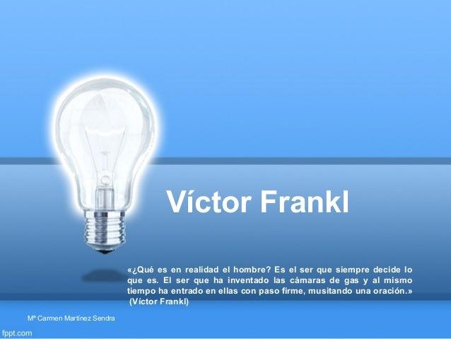 Víctor Frankl«¿Qué es en realidad el hombre? Es el ser que siempre decide loque es. El ser que ha inventado las cámaras de...