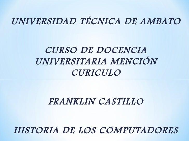 UNIVERSIDAD TÉCNICA DE AMBATO     CURSO DE DOCENCIA    UNIVERSITARIA MENCIÓN          CURICULO      FRANKLIN CASTILLOHISTO...