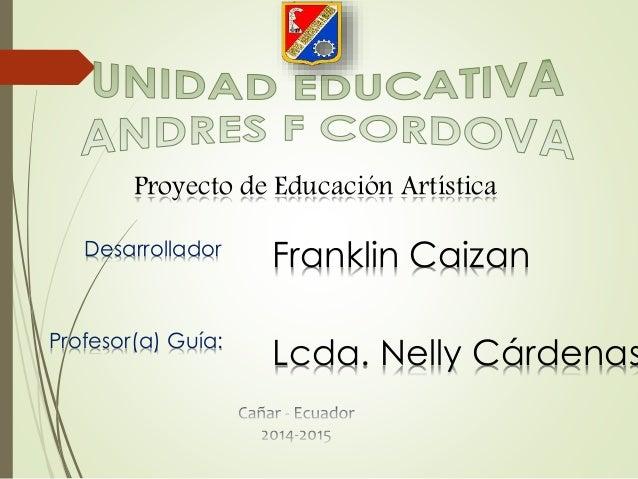 Proyecto de Educación Artística Desarrollador Profesor(a) Guía: Franklin Caizan Lcda. Nelly Cárdenas