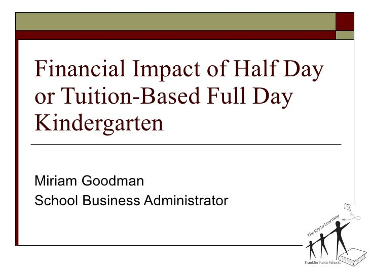 Financial Impact of Half Day or Tuition-Based Full Day Kindergarten Miriam Goodman School Business Administrator