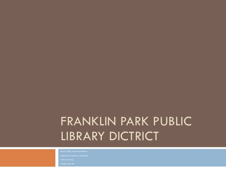 FRANKLIN PARK PUBLIC LIBRARY DICTRICT Marie Saeli, executive director S ens ing  the mood of community  Interviewed by Mał...