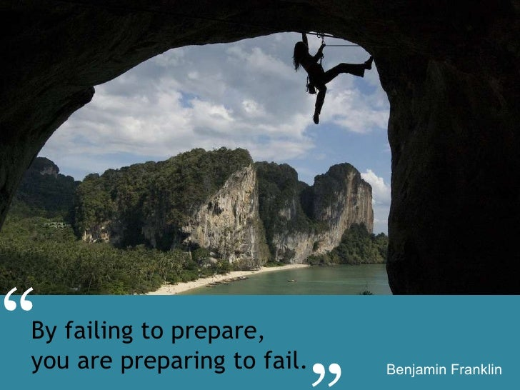 "By failing to prepare,  you are preparing to fail. Benjamin Franklin "" """