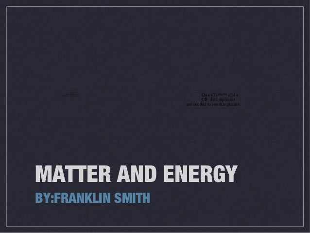 MATTER AND ENERGY BY:FRANKLIN SMITH QuickTime™ and a GIF decompressor are needed to see this picture. QuickTime™ and a GIF...