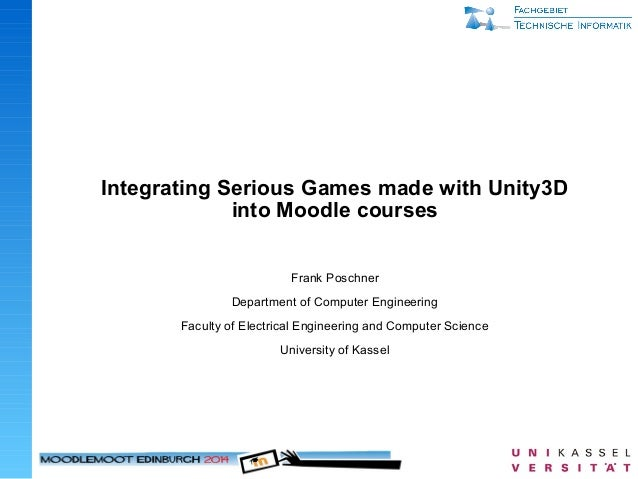 Integrating Serious Games made with Unity3D into Moodle courses Frank Poschner Department of Computer Engineering Faculty ...
