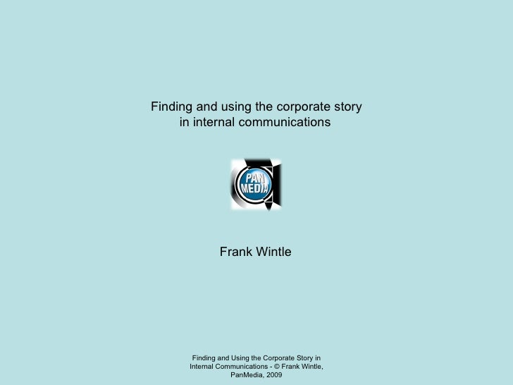 Finding and Using the Corporate Story in Internal Communications - © Frank Wintle, PanMedia, 2009 Finding and using the co...