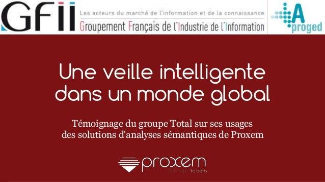 1 Une veille intelligente dans un monde global Témoignage du groupe Total sur ses usages des solutions d'analyses sémantiq...