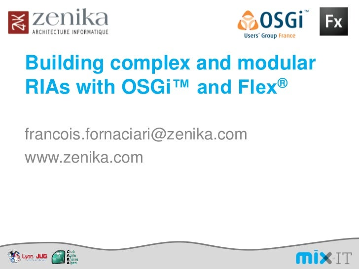 Building complex and modularRIAs with OSGi™ and Flex®francois.fornaciari@zenika.comwww.zenika.com