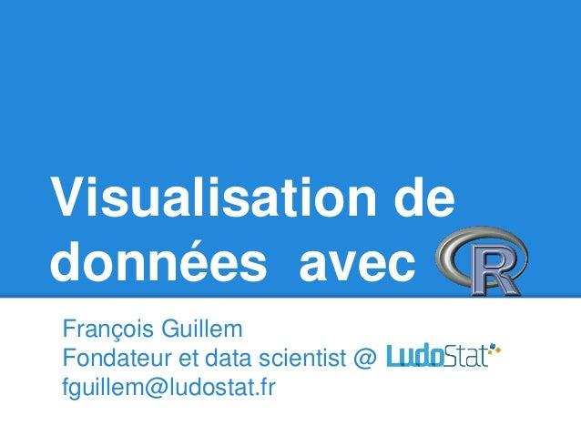 Visualisation de données avec François Guillem Fondateur et data scientist @ fguillem@ludostat.fr