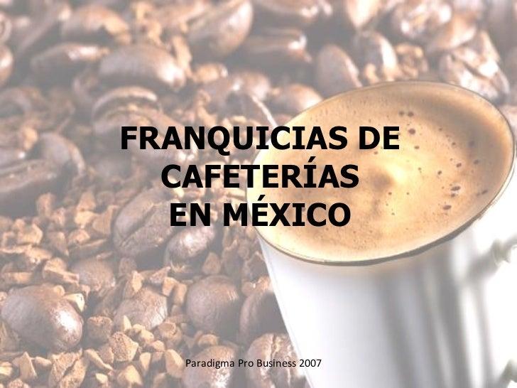 FRANQUICIAS DE CAFETERÍAS EN MÉXICO Paradigma Pro Business 2007