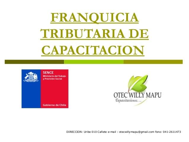 FRANQUICIATRIBUTARIA DECAPACITACION   DIRECCION: Uribe 010 Cañete e-mail : otecwillymapu@gmail.com fono: 041-2611473