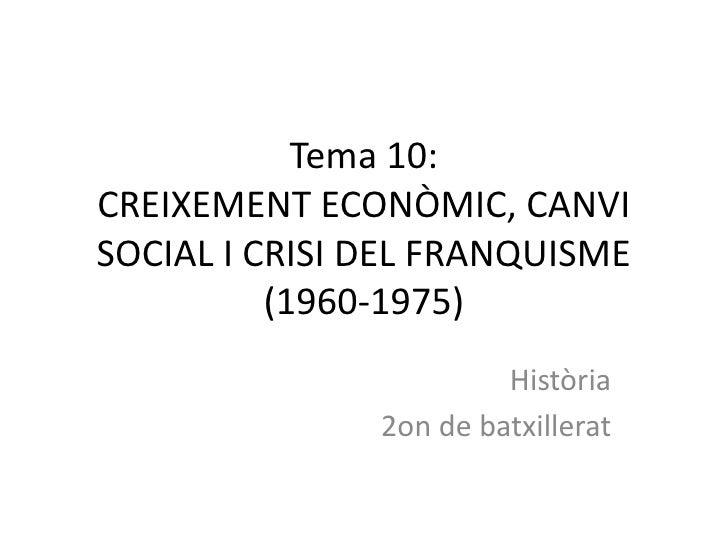 Tema 10:CREIXEMENT ECONÒMIC, CANVISOCIAL I CRISI DEL FRANQUISME          (1960-1975)                        Història      ...