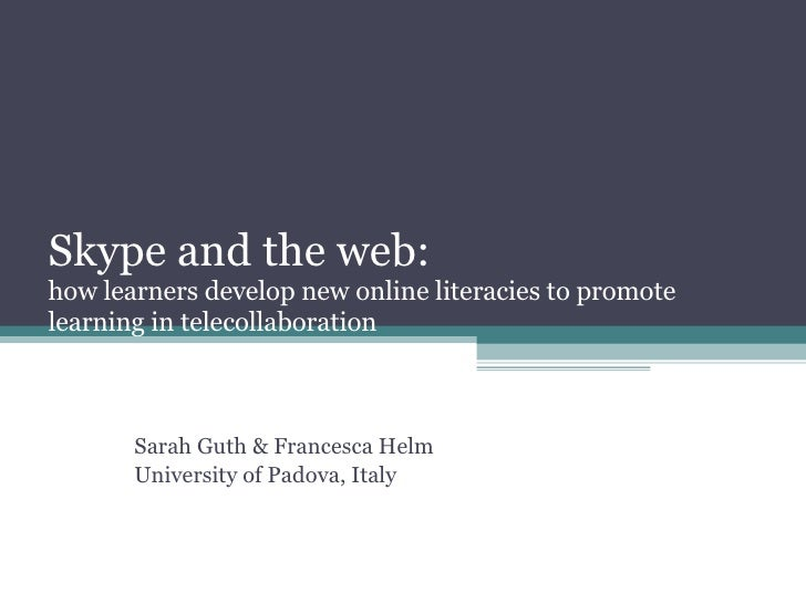 Skype and the web:  how learners develop new online literacies to promote learning in telecollaboration Sarah Guth & Franc...