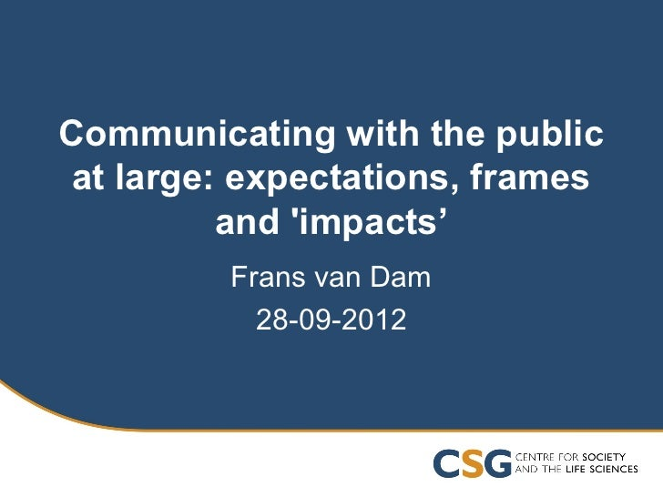 Communicating with the publicat large: expectations, frames         and impacts'         Frans van Dam           28-09-2012