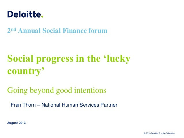 © 2013 Deloitte Touche Tohmatsu 2nd Annual Social Finance forum Social progress in the 'lucky country' Going beyond good i...