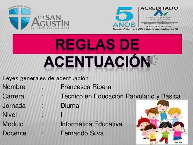 Leyes generales de acentuación Nombre : Francesca Ribera Carrera : Técnico en Educación Parvulario y Básica Jornada : Diur...