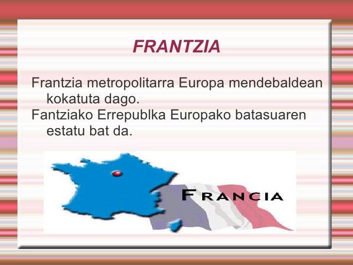 FRANTZIA Frantzia metropolitarra Europa mendebaldean kokatuta dago. Fantziako Errepublka Europako batasuaren estatu bat da.