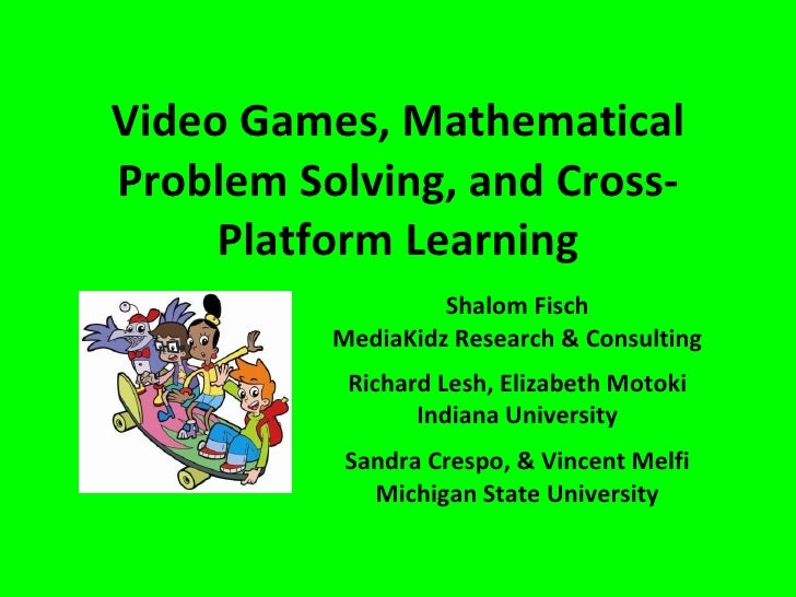 Video Games, Mathematical Problem Solving, and Cross-Platform Learning Shalom Fisch MediaKidz Research & Consulting Richar...