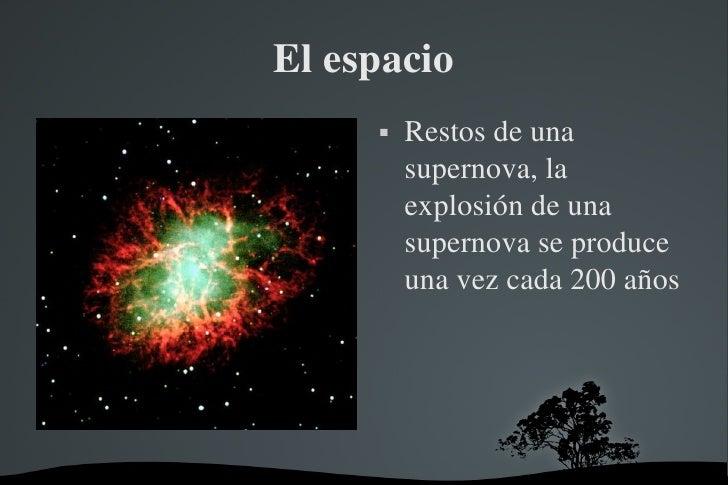 El espacio <ul><li>Restos de una supernova, la explosión de una supernova se produce una vez cada 200 años </li></ul>
