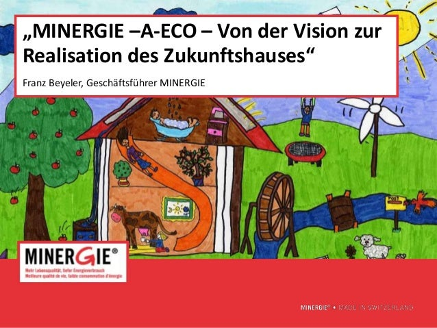 """""""MINERGIE –A-ECO – Von der Vision zurRealisation des Zukunftshauses""""Franz Beyeler, Geschäftsführer MINERGIE               ..."""
