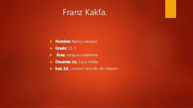 Franz Kakfa.  Nombre: Nancy naranjo  Grado: 11-1  Área: Lengua castellana  Docente: Lic. Lucy chilito  Inst. Ed. : Le...