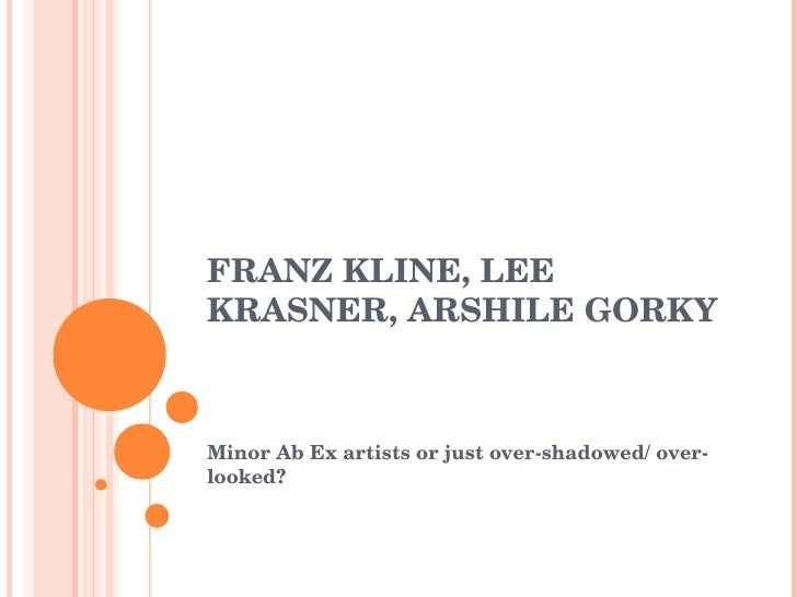 FRANZ KLINE, LEE KRASNER, ARSHILE GORKY Minor Ab Ex artists or just over-shadowed/ over-looked?