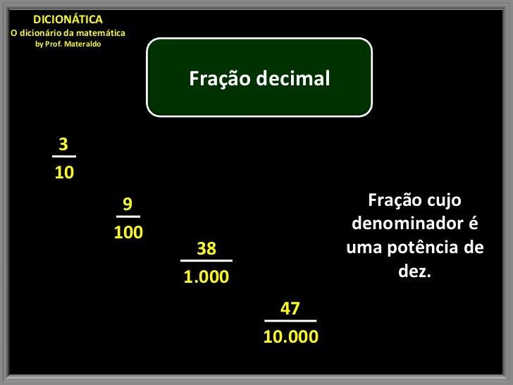 DICIONÁTICAO dicionário da matemática     by Prof. Materaldo                                Fração decimal          3     ...