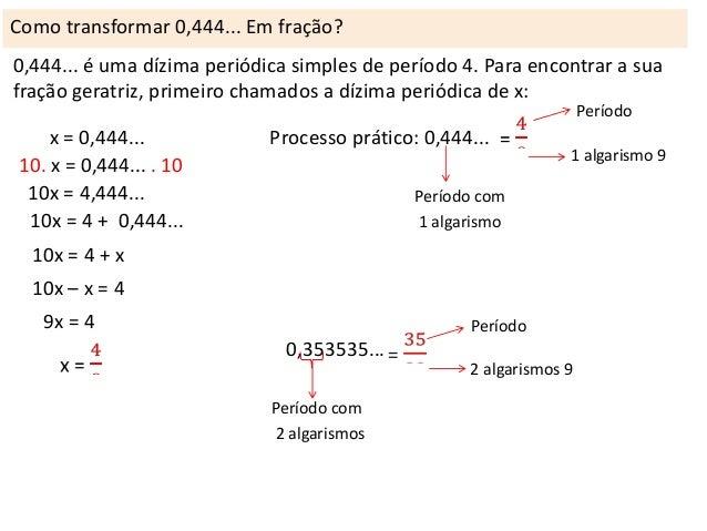 Como transformar 0,444... Em fração? 0,444... é uma dízima periódica simples de período 4. Para encontrar a sua fração ger...