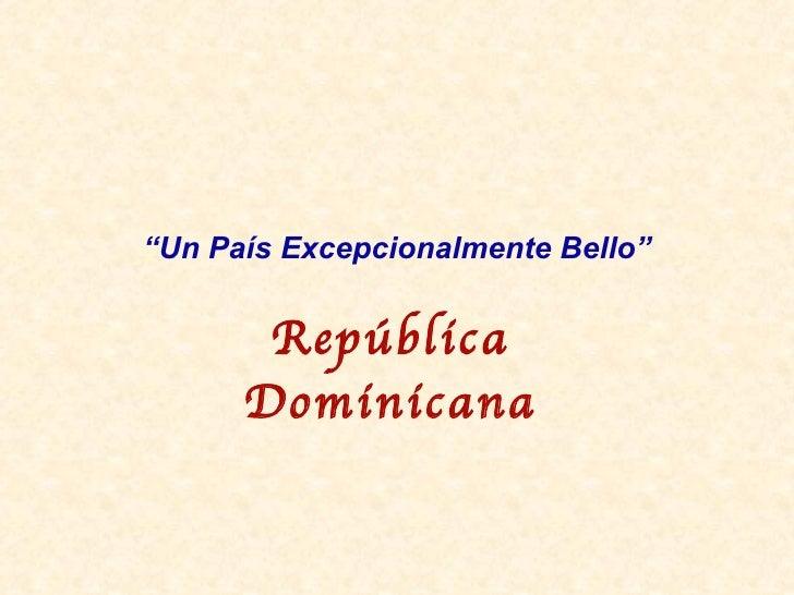 """"""" Un Pa ís  Excepcionalmente Bello"""" Rep ública Dominicana"""