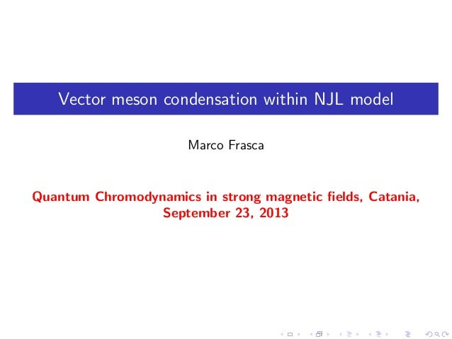 Vector meson condensation within NJL model Marco Frasca Quantum Chromodynamics in strong magnetic fields, Catania, Septembe...