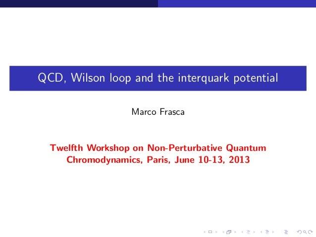 QCD, Wilson loop and the interquark potentialMarco FrascaTwelfth Workshop on Non-Perturbative QuantumChromodynamics, Paris...