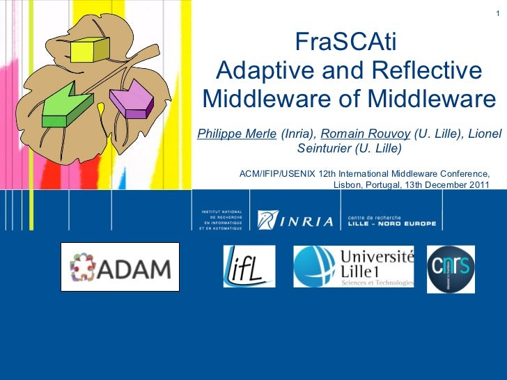 FraSCAti  Adaptive and Reflective Middleware of Middleware Philippe Merle  (Inria),  Romain Rouvoy  (U. Lille), Lionel Sei...