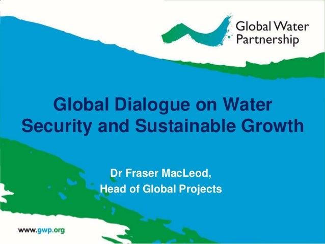 Dr Fraser MacLeod, Head of Global Projects Global Dialogue on Water Security and Sustainable Growth