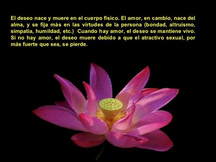 El deseo nace y muere en el cuerpo físico. El amor, en cambio, nace del alma, y se fija más en las virtudes de la persona ...