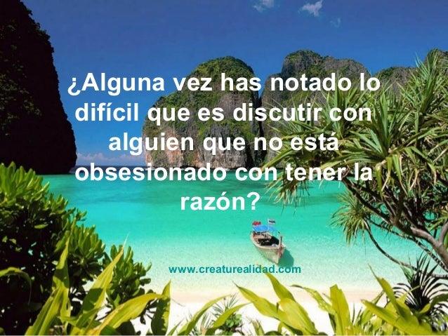 ¿Alguna vez has notado lo  difícil que es discutir con  alguien que no está  obsesionado con tener la  razón?  www.creatur...