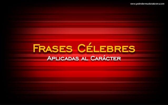 Frases Célebres Aplicadas al Carácter www.pedrobermudeztalavera.com