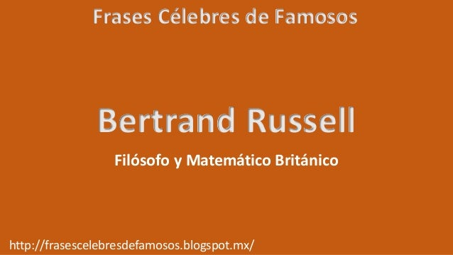 Frases Célebres de Famosos http://frasescelebresdefamosos.blogspot.mx/ Bertrand Russell Filósofo y Matemático Británico