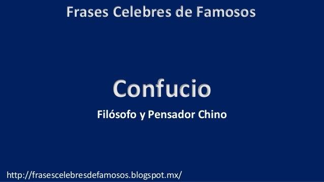 Frases Celebres de Famosos http://frasescelebresdefamosos.blogspot.mx/ Confucio Filósofo y Pensador Chino