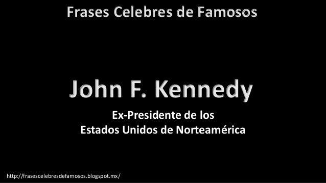 Frases Celebres de Famosos http://frasescelebresdefamosos.blogspot.mx/ John F. Kennedy Ex-Presidente de los Estados Unidos...